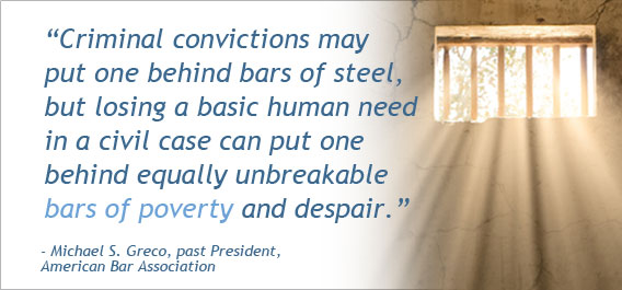 """Criminal convictions may put one behind bars of steel, but losing a basic human need in a civil case can put one behind equally unbreakable bars of poverty and despair."" - Michael S. Greco, past President, American Bar Association."
