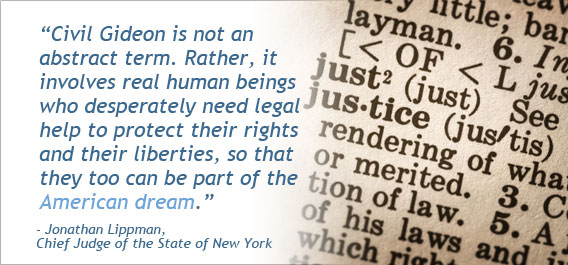 """Civil gideon is not an abstract term.  Rather, it involves real human beings who desperately need legal help to protect their rights and their liberties, so that they too can be part of the American Dream."" - Jonathan Lippman, Chief Judge of the State of New York"
